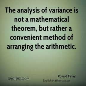 Ronald Fisher - The analysis of variance is not a mathematical theorem, but rather a convenient method of arranging the arithmetic.