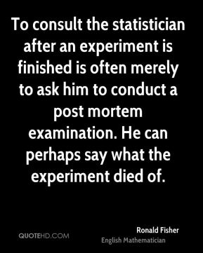 Ronald Fisher - To consult the statistician after an experiment is finished is often merely to ask him to conduct a post mortem examination. He can perhaps say what the experiment died of.