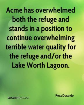 Rosa Durando  - Acme has overwhelmed both the refuge and stands in a position to continue overwhelming terrible water quality for the refuge and/or the Lake Worth Lagoon.