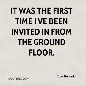 Rosa Durando  - It was the first time I've been invited in from the ground floor.