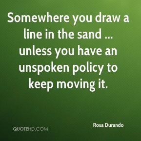 Rosa Durando  - Somewhere you draw a line in the sand ... unless you have an unspoken policy to keep moving it.