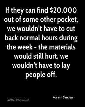 If they can find $20,000 out of some other pocket, we wouldn't have to cut back normal hours during the week - the materials would still hurt, we wouldn't have to lay people off.