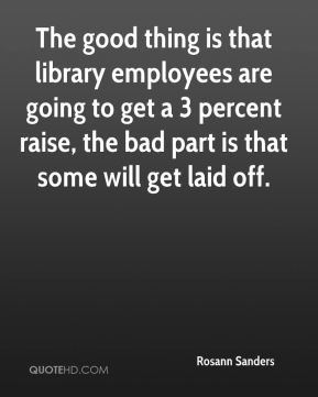 Rosann Sanders  - The good thing is that library employees are going to get a 3 percent raise, the bad part is that some will get laid off.