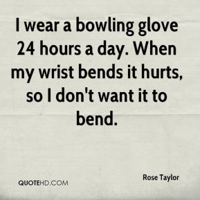 Rose Taylor  - I wear a bowling glove 24 hours a day. When my wrist bends it hurts, so I don't want it to bend.