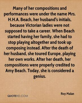 Many of her compositions and performances were under the name Mrs. H.H.A. Beach, her husband's initials, because Victorian ladies were not supposed to take a career. When Beach started having her family, she had to stop playing altogether and took up composing instead. After the death of her husband, she toured Europe, playing her own works. After her death, her compositions were properly credited to Amy Beach. Today, she is considered a genius.