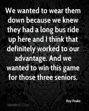 Roy Peake  - We wanted to wear them down because we knew they had a long bus ride up here and I think that definitely worked to our advantage. And we wanted to win this game for those three seniors.