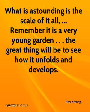 Roy Strong  - What is astounding is the scale of it all, ... Remember it is a very young garden . . . the great thing will be to see how it unfolds and develops.