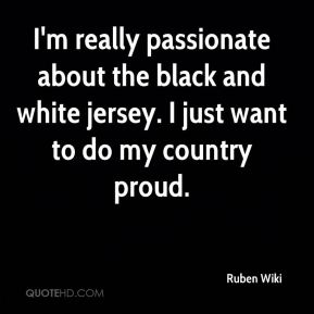 Ruben Wiki  - I'm really passionate about the black and white jersey. I just want to do my country proud.
