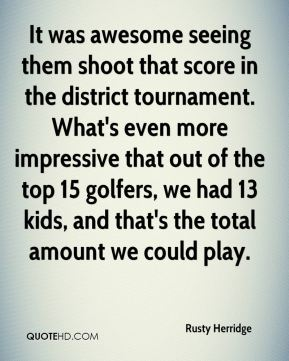 Rusty Herridge  - It was awesome seeing them shoot that score in the district tournament. What's even more impressive that out of the top 15 golfers, we had 13 kids, and that's the total amount we could play.