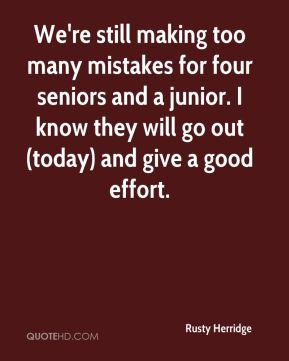 Rusty Herridge  - We're still making too many mistakes for four seniors and a junior. I know they will go out (today) and give a good effort.