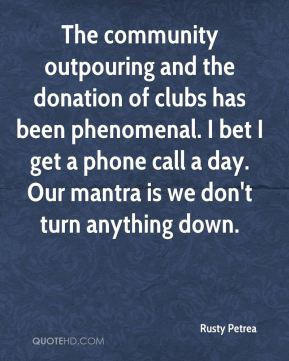 Rusty Petrea  - The community outpouring and the donation of clubs has been phenomenal. I bet I get a phone call a day. Our mantra is we don't turn anything down.