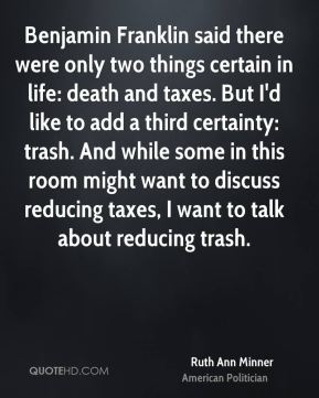 Ruth Ann Minner - Benjamin Franklin said there were only two things certain in life: death and taxes. But I'd like to add a third certainty: trash. And while some in this room might want to discuss reducing taxes, I want to talk about reducing trash.
