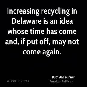 Ruth Ann Minner - Increasing recycling in Delaware is an idea whose time has come and, if put off, may not come again.