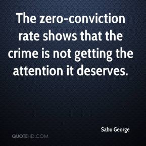 Sabu George  - The zero-conviction rate shows that the crime is not getting the attention it deserves.