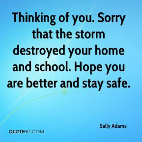 Sally Adams  - Thinking of you. Sorry that the storm destroyed your home and school. Hope you are better and stay safe.
