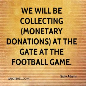 Sally Adams  - We will be collecting (monetary donations) at the gate at the football game.