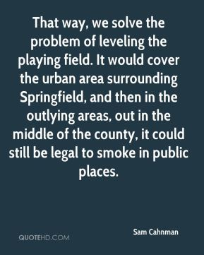 Sam Cahnman  - That way, we solve the problem of leveling the playing field. It would cover the urban area surrounding Springfield, and then in the outlying areas, out in the middle of the county, it could still be legal to smoke in public places.