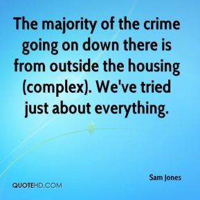 Sam Jones  - The majority of the crime going on down there is from outside the housing (complex). We've tried just about everything.