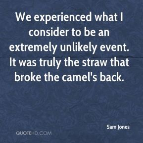 Sam Jones  - We experienced what I consider to be an extremely unlikely event. It was truly the straw that broke the camel's back.