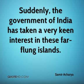 Samir Acharya  - Suddenly, the government of India has taken a very keen interest in these far-flung islands.