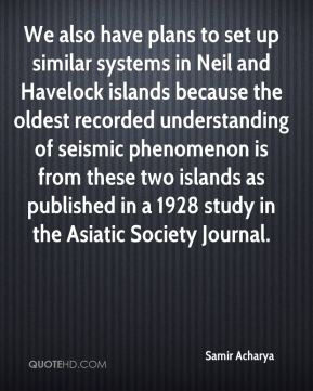 Samir Acharya  - We also have plans to set up similar systems in Neil and Havelock islands because the oldest recorded understanding of seismic phenomenon is from these two islands as published in a 1928 study in the Asiatic Society Journal.