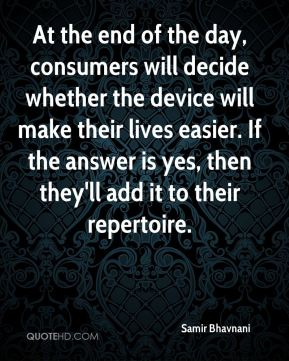 Samir Bhavnani  - At the end of the day, consumers will decide whether the device will make their lives easier. If the answer is yes, then they'll add it to their repertoire.