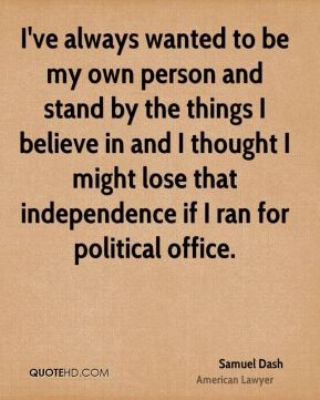 I've always wanted to be my own person and stand by the things I believe in and I thought I might lose that independence if I ran for political office.