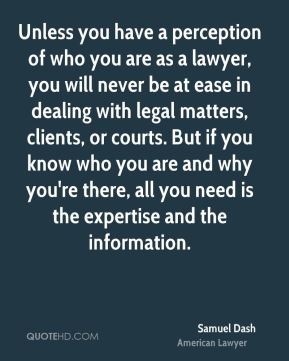 Samuel Dash - Unless you have a perception of who you are as a lawyer, you will never be at ease in dealing with legal matters, clients, or courts. But if you know who you are and why you're there, all you need is the expertise and the information.
