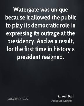 Samuel Dash - Watergate was unique because it allowed the public to play its democratic role in expressing its outrage at the presidency. And as a result, for the first time in history a president resigned.