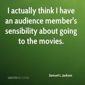 Samuel L. Jackson - I actually think I have an audience member's sensibility about going to the movies.