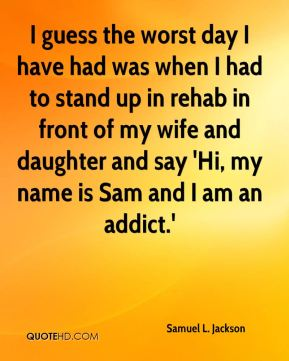 I guess the worst day I have had was when I had to stand up in rehab in front of my wife and daughter and say 'Hi, my name is Sam and I am an addict.'