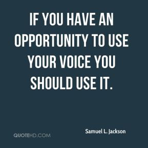 If you have an opportunity to use your voice you should use it.