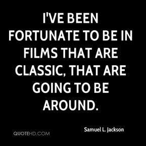 I've been fortunate to be in films that are classic, that are going to be around.