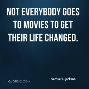 Not everybody goes to movies to get their life changed.
