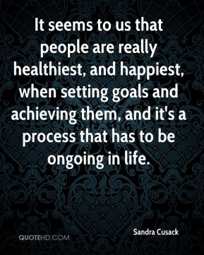 Sandra Cusack  - It seems to us that people are really healthiest, and happiest, when setting goals and achieving them, and it's a process that has to be ongoing in life.