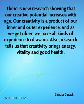 There is new research showing that our creative potential increases with age. Our creativity is a product of our inner and outer experience, and as we get older, we have all kinds of experience to draw on. Also, research tells us that creativity brings energy, vitality and good health.