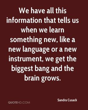 We have all this information that tells us when we learn something new, like a new language or a new instrument, we get the biggest bang and the brain grows.