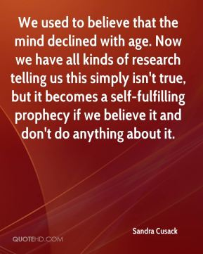 We used to believe that the mind declined with age. Now we have all kinds of research telling us this simply isn't true, but it becomes a self-fulfilling prophecy if we believe it and don't do anything about it.