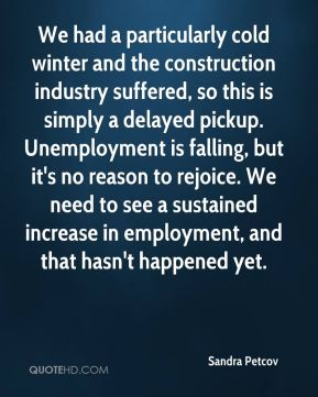 Sandra Petcov  - We had a particularly cold winter and the construction industry suffered, so this is simply a delayed pickup. Unemployment is falling, but it's no reason to rejoice. We need to see a sustained increase in employment, and that hasn't happened yet.