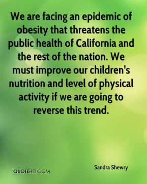Sandra Shewry  - We are facing an epidemic of obesity that threatens the public health of California and the rest of the nation. We must improve our children's nutrition and level of physical activity if we are going to reverse this trend.