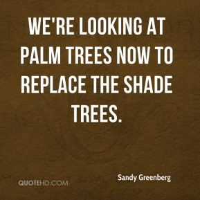 Sandy Greenberg  - We're looking at palm trees now to replace the shade trees.