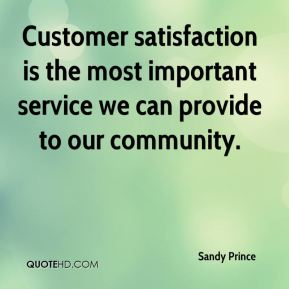 Sandy Prince  - Customer satisfaction is the most important service we can provide to our community.