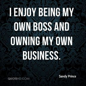 Sandy Prince  - I enjoy being my own boss and owning my own business.