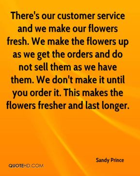 Sandy Prince  - There's our customer service and we make our flowers fresh. We make the flowers up as we get the orders and do not sell them as we have them. We don't make it until you order it. This makes the flowers fresher and last longer.