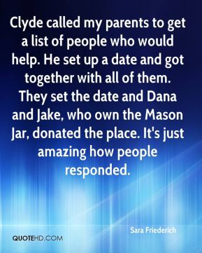 Sara Friederich  - Clyde called my parents to get a list of people who would help. He set up a date and got together with all of them. They set the date and Dana and Jake, who own the Mason Jar, donated the place. It's just amazing how people responded.