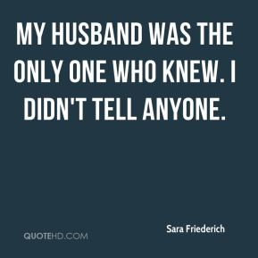 Sara Friederich  - My husband was the only one who knew. I didn't tell anyone.