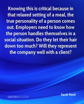 Sarah Reed  - Knowing this is critical because in that relaxed setting of a meal, the true personality of a person comes out. Employers need to know how the person handles themselves in a social situation. Do they let their hair down too much? Will they represent the company well with a client?