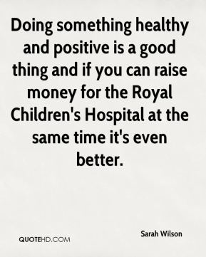 Sarah Wilson  - Doing something healthy and positive is a good thing and if you can raise money for the Royal Children's Hospital at the same time it's even better.