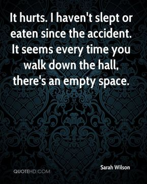 Sarah Wilson  - It hurts. I haven't slept or eaten since the accident. It seems every time you walk down the hall, there's an empty space.