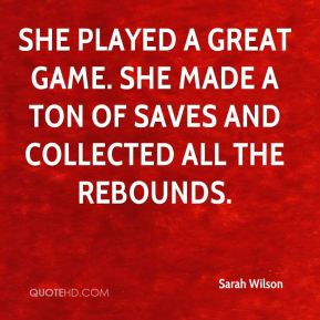 Sarah Wilson  - She played a great game. She made a ton of saves and collected all the rebounds.
